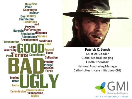 The Good, The Bad and the Ugly Patrick K. Lynch Chief Do-Gooder Global Medical Imaging Linda Comisar National Purchasing Manager Catholic Healthcare Initiatives.