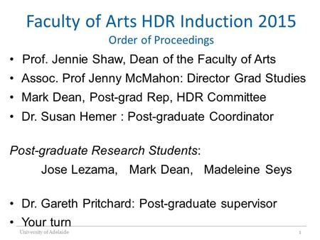 Faculty of Arts HDR Induction 2015 Order of Proceedings Prof. Jennie Shaw, Dean of the Faculty of Arts Assoc. Prof Jenny McMahon: Director Grad Studies.