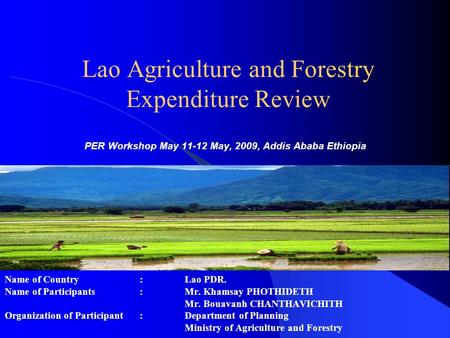 Lao Agriculture and Forestry Expenditure Review PER Workshop May 11-12 May, 2009, Addis Ababa Ethiopia Name of Country : Lao PDR. Name of Participants: