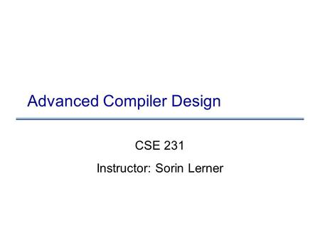 Advanced Compiler Design CSE 231 Instructor: Sorin Lerner.