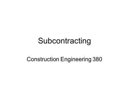 "Subcontracting Construction Engineering 380. Subcontracts Owner doesn't ""recognize"" subcontractors They are representatives of the contractor Prime usually."