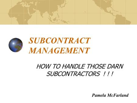 SUBCONTRACT MANAGEMENT HOW TO HANDLE THOSE DARN SUBCONTRACTORS ! ! ! Pamela McFarland.