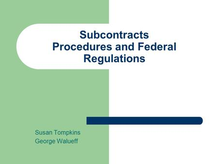 Subcontracts Procedures and Federal Regulations Susan Tompkins George Walueff.