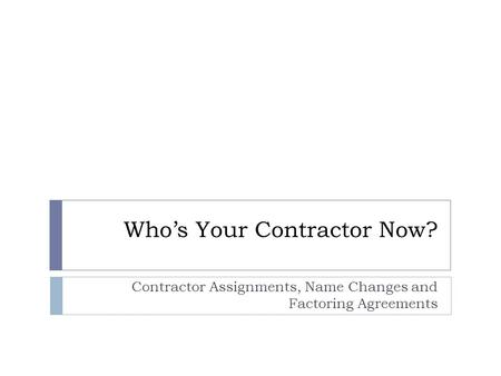 Who's Your Contractor Now? Contractor Assignments, Name Changes and Factoring Agreements.