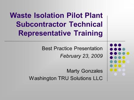 Waste Isolation Pilot Plant Subcontractor Technical Representative Training Best Practice Presentation February 23, 2009 Marty Gonzales Washington TRU.