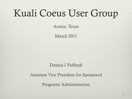 Kuali Coeus User Group Austin, Texas March 2011 Dennis J Paffrath Assistant Vice President for Sponsored Programs Administration 1.