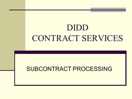 DIDD CONTRACT SERVICES SUBCONTRACT PROCESSING. Subcontracts Overview Provider Manual Section 6.9. Provider Subcontracts: ….Provider subcontracts are to.