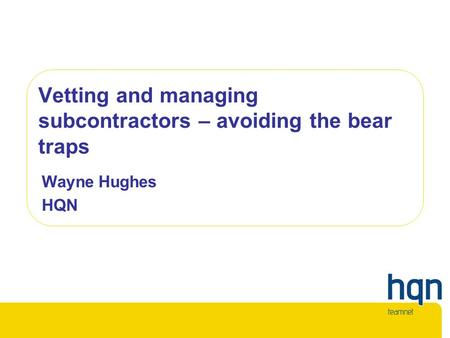 Vetting and managing subcontractors – avoiding the bear traps Wayne Hughes HQN.