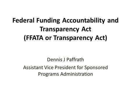 Federal Funding Accountability and Transparency Act (FFATA or Transparency Act) Dennis J Paffrath Assistant Vice President for Sponsored Programs Administration.