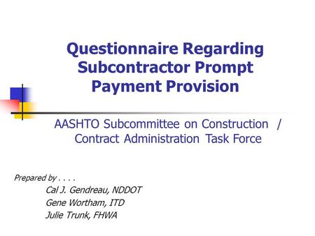 Questionnaire Regarding Subcontractor Prompt Payment Provision Prepared by.... Cal J. Gendreau, NDDOT Gene Wortham, ITD Julie Trunk, FHWA AASHTO Subcommittee.