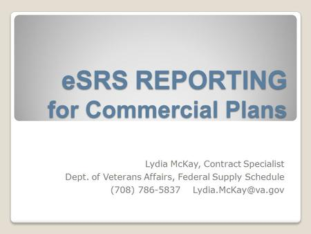 ESRS REPORTING for Commercial Plans Lydia McKay, Contract Specialist Dept. of Veterans Affairs, Federal Supply Schedule (708) 786-5837