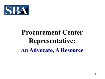 1 Procurement Center Representative: An Advocate, A Resource.