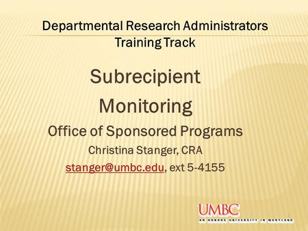 Subrecipient Monitoring Office of Sponsored Programs Christina Stanger, CRA ext 5-4155 1 Departmental Research Administrators.