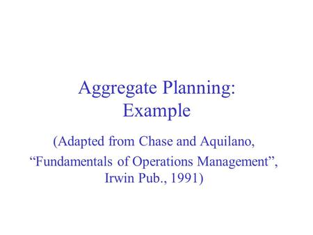 "Aggregate Planning: Example (Adapted from Chase and Aquilano, ""Fundamentals of Operations Management"", Irwin Pub., 1991)"