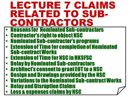 LECTURE 7 CLAIMS RELATED TO SUB- CONTRACTORS Reasons for Nominated Sub-contractors Contractor's right to object NSC Nominated Sub-contractor's programs.