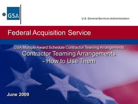 Federal Acquisition Service U.S. General Services Administration June 2009 GSA Multiple Award Schedule Contractor Teaming Arrangements Contractor Teaming.