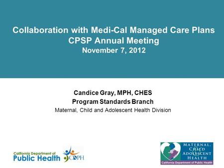 Collaboration with Medi-Cal Managed Care Plans CPSP Annual Meeting November 7, 2012 Candice Gray, MPH, CHES Program Standards Branch Maternal, Child and.