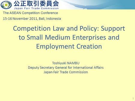 Competition Law and Policy: Support to Small Medium Enterprises and Employment Creation 1 The ASEAN Competition Conference 15-16 November 2011, Bali, Indonesia.