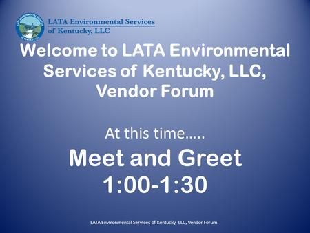 Welcome to LATA Environmental Services of Kentucky, LLC, Vendor Forum At this time….. Meet and Greet 1:00-1:30 LATA Environmental Services of Kentucky,