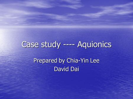 Case study ---- Aquionics Prepared by Chia-Yin Lee David Dai.