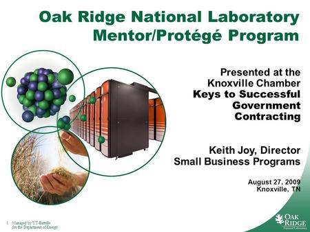 1Managed by UT-Battelle for the Department of Energy Oak Ridge National Laboratory Mentor/Protégé Program Presented at the Knoxville Chamber Keys to Successful.