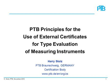 H. Stolz, PTB, November 20101 PTB Principles for the Use of External Certificates for Type Evaluation of Measuring Instruments Harry Stolz PTB Braunschweig,
