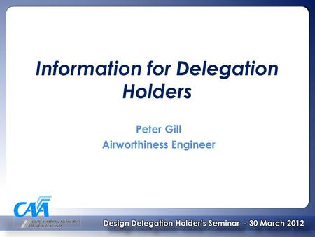 Information for Delegation Holders Peter Gill Airworthiness Engineer.