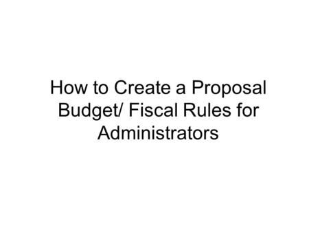 How to Create a Proposal Budget/ Fiscal Rules for Administrators.