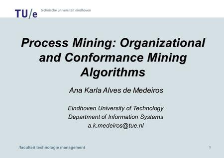/faculteit technologie management 1 Process Mining: Organizational and Conformance Mining Algorithms Ana Karla Alves de Medeiros Ana Karla Alves de Medeiros.