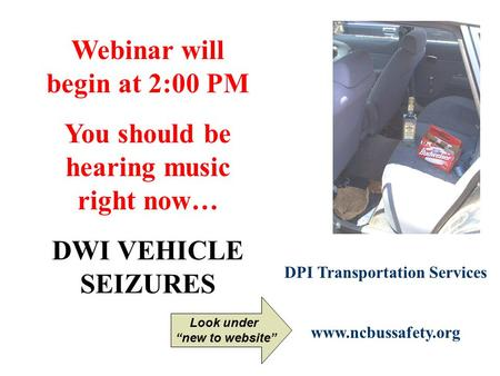 "Webinar will begin at 2:00 PM You should be hearing music right now… DWI VEHICLE SEIZURES DPI Transportation Services www.ncbussafety.org Look under ""new."