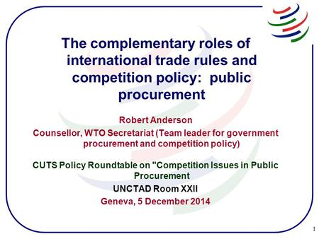 The complementary roles of international trade rules and competition policy: public procurement Robert Anderson Counsellor, WTO Secretariat (Team leader.