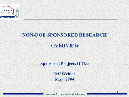 Lawrence Berkeley National Laboratory 1 NON-DOE SPONSORED RESEARCH OVERVIEW Sponsored Projects Office Jeff Weiner May 2004.