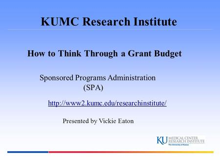 KUMC Research Institute How to Think Through a Grant Budget Sponsored Programs Administration (SPA)  Presented by.