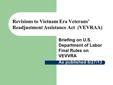 Revisions to Vietnam Era Veterans' Readjustment Assistance Act (VEVRAA) Briefing on U.S. Department of Labor Final Rules on VEVVRA As published 8/27/13.