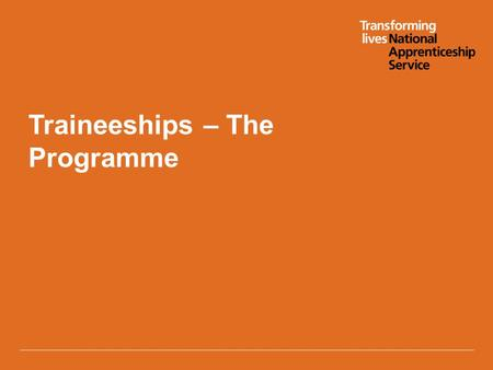 Traineeships – The Programme. Version 4 2/08/2013 Who are they for? Traineeships are designed for unemployed young people aged 16-23 who:  can secure.
