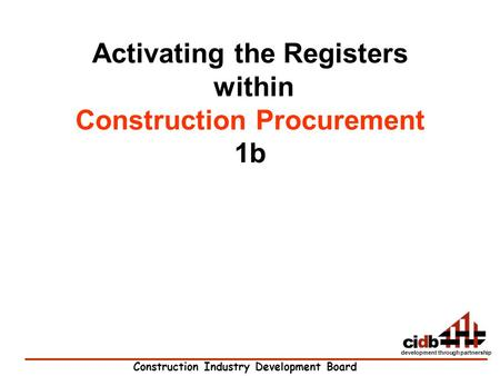 Construction Industry Development Board development through partnership Activating the Registers within Construction Procurement 1b.