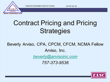 TIDEWATER GOVERNMENT INDUSTRY COUNCIL www.tasc-tgic.org Contract Pricing and Pricing Strategies Beverly Arviso, CPA, CPCM, CFCM, NCMA Fellow Arviso, Inc.