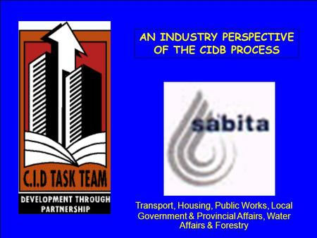 AN INDUSTRY PERSPECTIVE OF THE CIDB PROCESS Transport, Housing, Public Works, Local Government & Provincial Affairs, Water Affairs & Forestry.