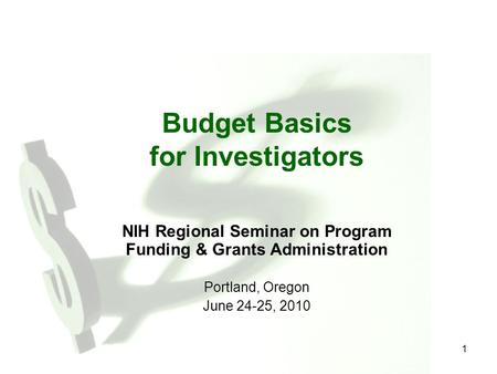1 Budget Basics for Investigators NIH Regional Seminar on Program Funding & Grants Administration Portland, Oregon June 24-25, 2010.