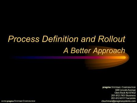 Process Definition and Rollout A Better Approach ©1998 pragma S YSTEMS C ORPORATION pragma S YSTEMS C ORPORATION 849 Lincoln Avenue Glen Rock NJ 07452.
