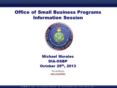 1 1 Office of Small Business Programs Information Session Michael Morales DIA-OSBP October 29 th, 2013 This briefing is UNCLASSIFIED.