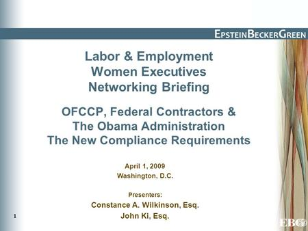 1 Labor & Employment Women Executives Networking Briefing OFCCP, Federal Contractors & The Obama Administration The New Compliance Requirements April 1,