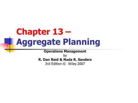 Chapter 13 – Aggregate Planning Operations Management by R. Dan Reid & Nada R. Sanders 3rd Edition © Wiley 2007.