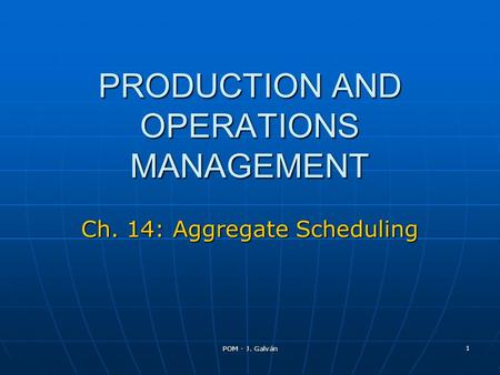 POM - J. Galván 1 PRODUCTION AND OPERATIONS MANAGEMENT Ch. 14: Aggregate Scheduling.