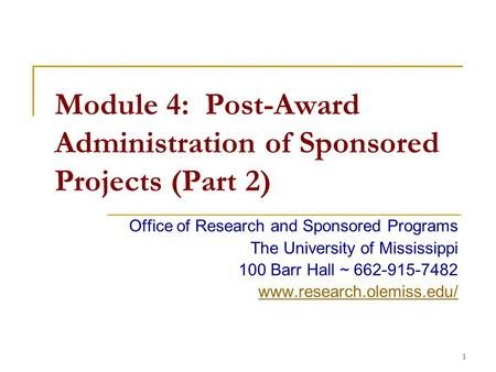 1 Module 4: Post-Award Administration of Sponsored Projects (Part 2) Office of Research and Sponsored Programs The University of Mississippi 100 Barr Hall.