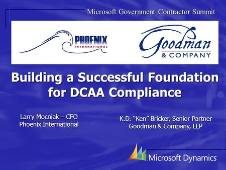 "Building a Successful Foundation for DCAA Compliance Larry Mocniak – CFO Phoenix International K.D. ""Ken"" Bricker, Senior Partner Goodman & Company, LLP."
