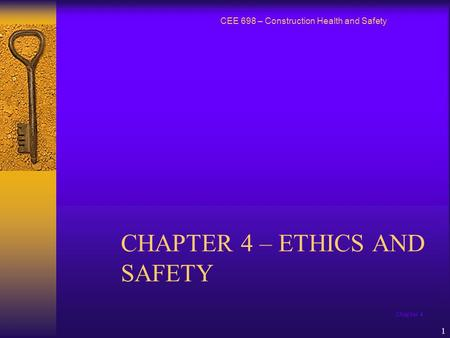 Chapter 4 1 CHAPTER 4 – ETHICS AND SAFETY CEE 698 – Construction Health and Safety.