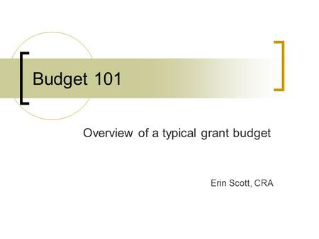 Budget 101 Overview of a typical grant budget Erin Scott, CRA.