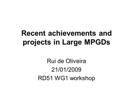 Recent achievements and projects in Large MPGDs Rui de Oliveira 21/01/2009 RD51 WG1 workshop.