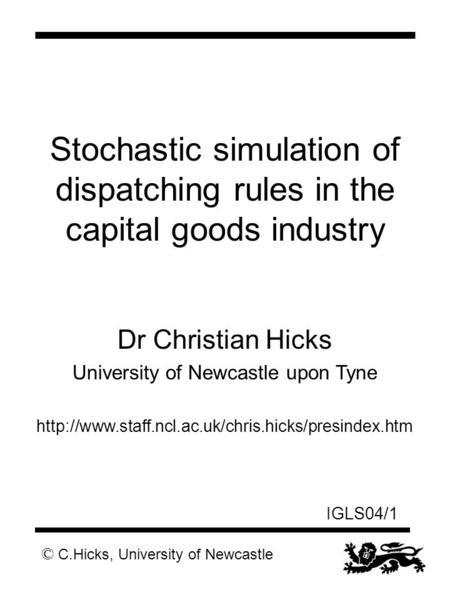 © C.Hicks, University of Newcastle IGLS04/1 Stochastic simulation of dispatching rules in the capital goods industry Dr Christian Hicks University of Newcastle.